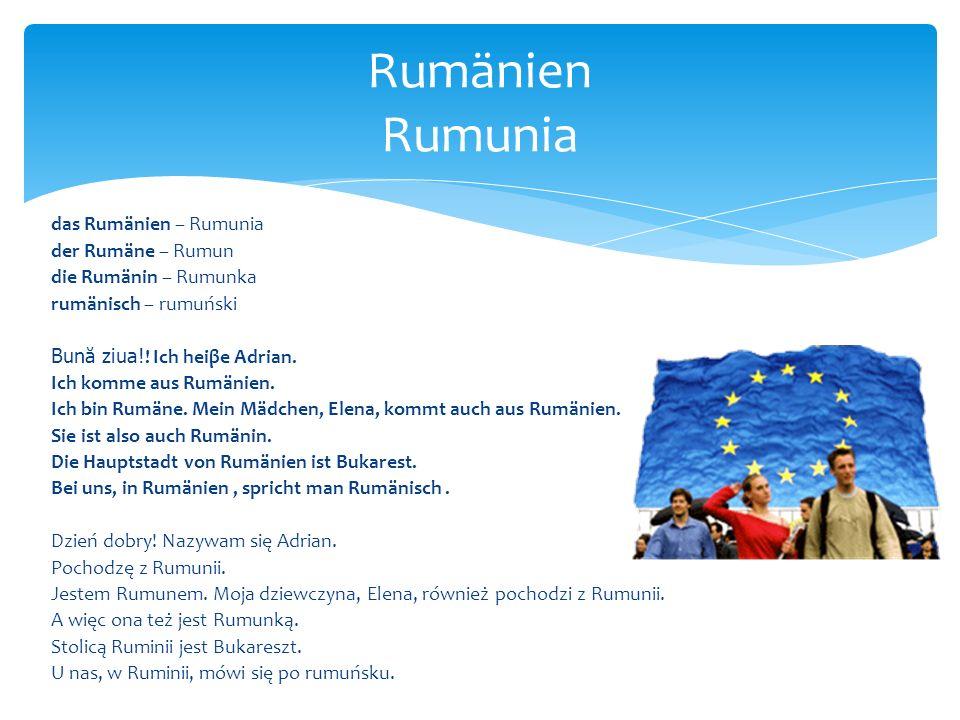 das Rumänien – Rumunia der Rumäne – Rumun die Rumänin – Rumunka rumänisch – rumuński Bun ă ziua!! Ich heiβe Adrian. Ich komme aus Rumänien. Ich bin Ru