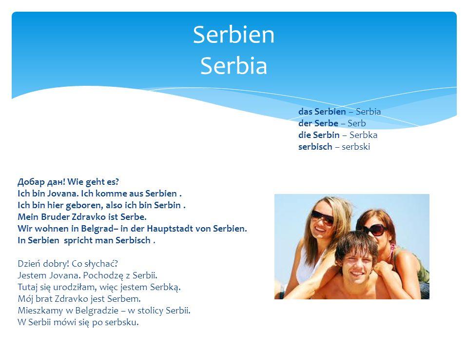 das Serbien – Serbia der Serbe – Serb die Serbin – Serbka serbisch – serbski Добар дан! Wie geht es? Ich bin Jovana. Ich komme aus Serbien. Ich bin hi