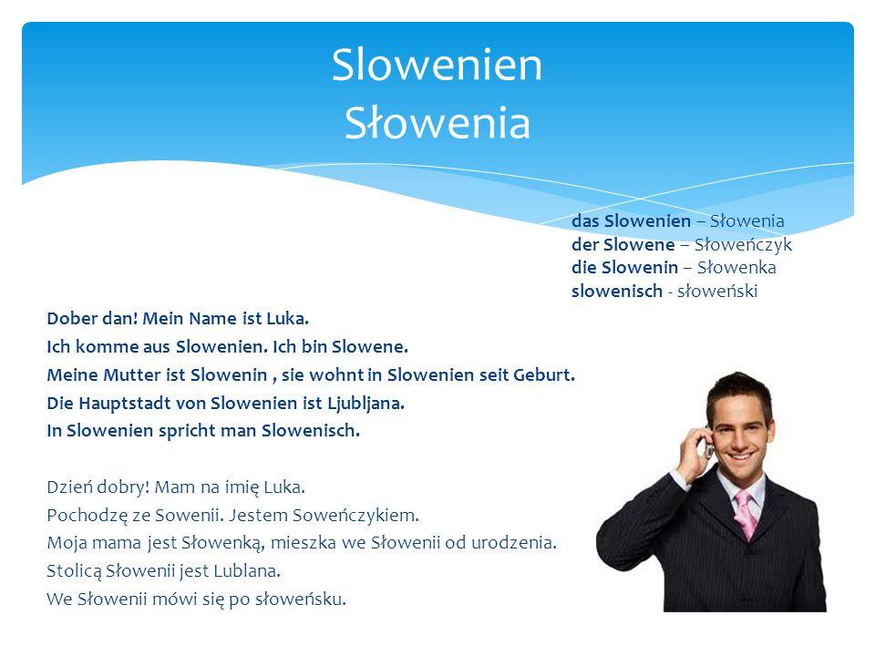 das Slowenien – Słowenia der Slowene – Słoweńczyk die Slowenin – Słowenka slowenisch - słoweński Dober dan! Mein Name ist Luka. Ich komme aus Slowenie
