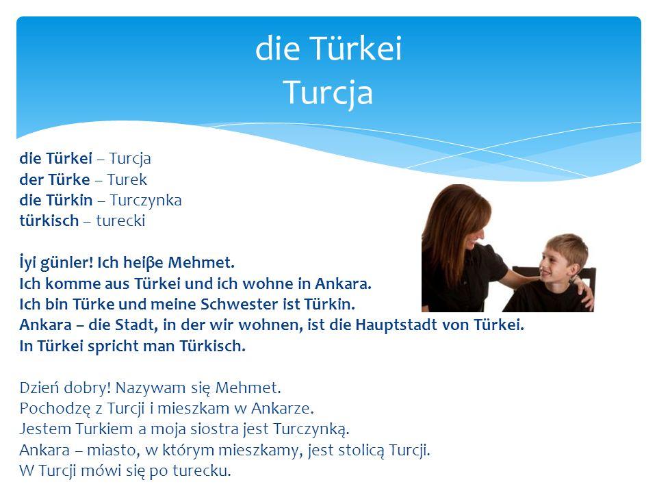 die Türkei – Turcja der Türke – Turek die Türkin – Turczynka türkisch – turecki İyi günler! Ich heiβe Mehmet. Ich komme aus Türkei und ich wohne in An