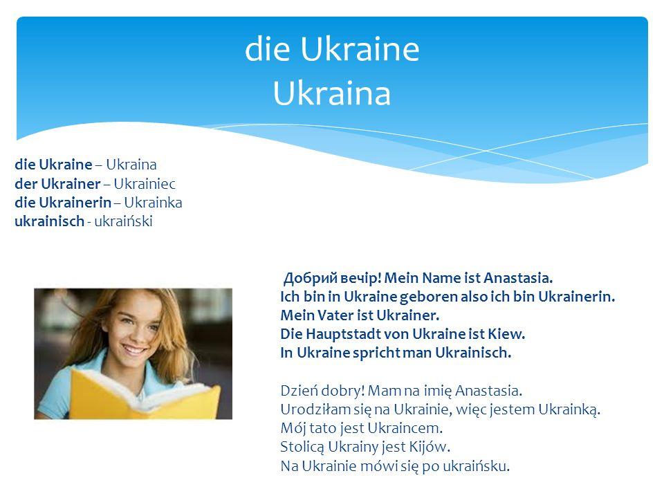 die Ukraine – Ukraina der Ukrainer – Ukrainiec die Ukrainerin – Ukrainka ukrainisch - ukraiński Добрий вечір! Mein Name ist Anastasia. Ich bin in Ukra