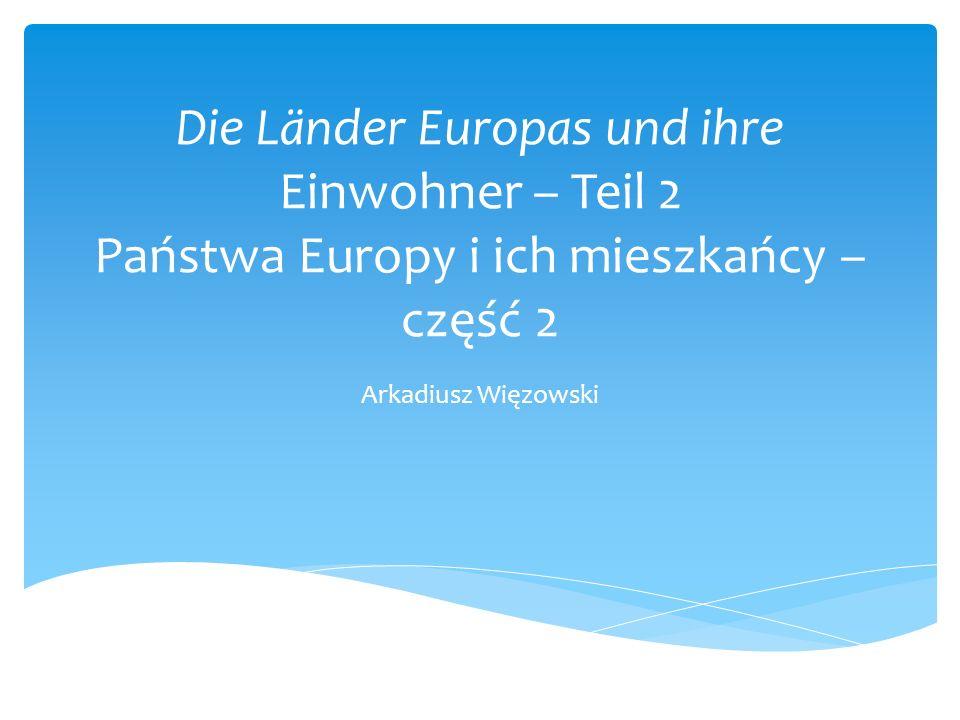 Die Länder Europas und ihre Einwohner – Teil 2 Państwa Europy i ich mieszkańcy – część 2 Arkadiusz Więzowski