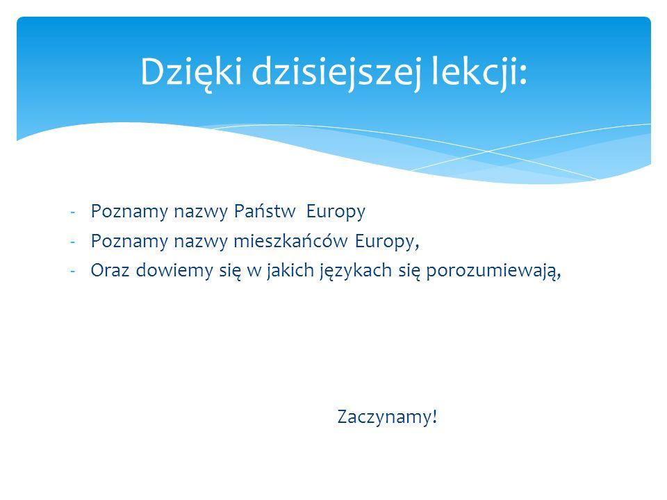 -Poznamy nazwy Państw Europy -Poznamy nazwy mieszkańców Europy, -Oraz dowiemy się w jakich językach się porozumiewają, Zaczynamy! Dzięki dzisiejszej l