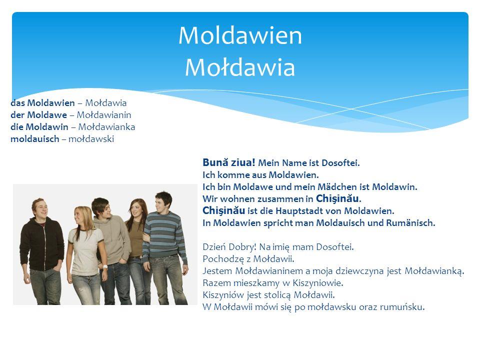 das Moldawien – Mołdawia der Moldawe – Mołdawianin die Moldawin – Mołdawianka moldauisch – mołdawski Bun ă ziua! Mein Name ist Dosoftei. Ich komme aus