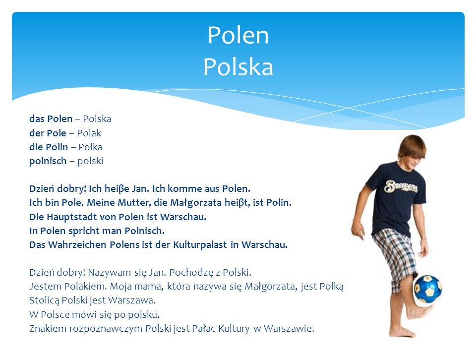 das Polen – Polska der Pole – Polak die Polin – Polka polnisch – polski Dzień dobry! Ich heiβe Jan. Ich komme aus Polen. Ich bin Pole. Meine Mutter, d