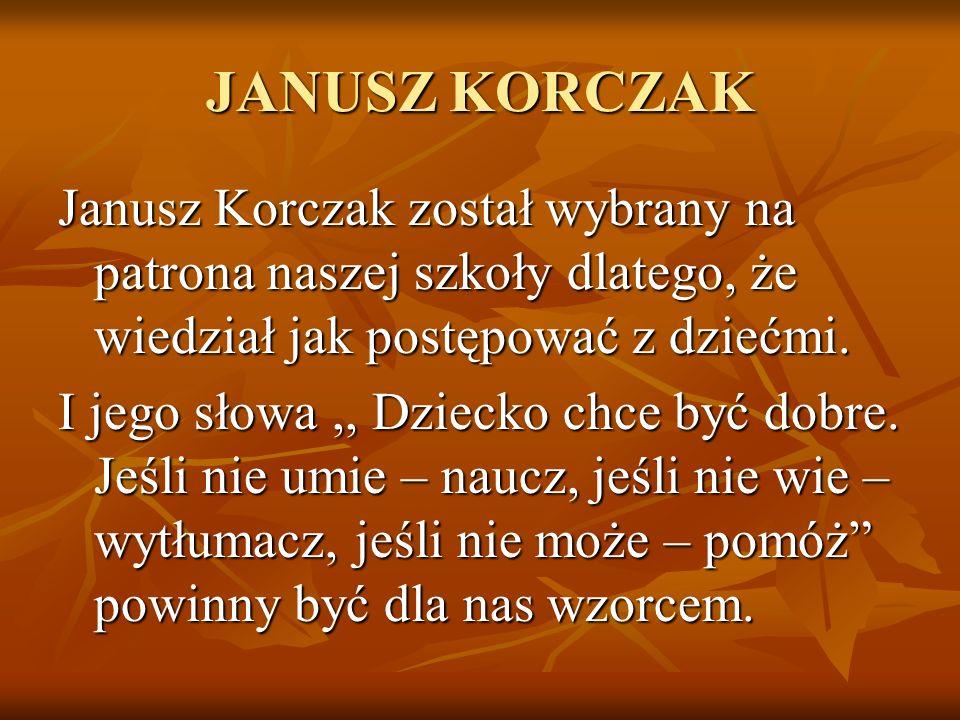 JANUSZ KORCZAK Janusz Korczak został wybrany na patrona naszej szkoły dlatego, że wiedział jak postępować z dziećmi. I jego słowa,, Dziecko chce być d