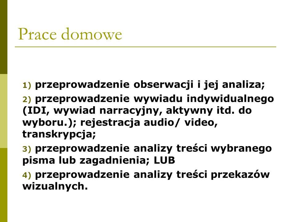 Prace domowe 1) przeprowadzenie obserwacji i jej analiza; 2) przeprowadzenie wywiadu indywidualnego (IDI, wywiad narracyjny, aktywny itd. do wyboru.);