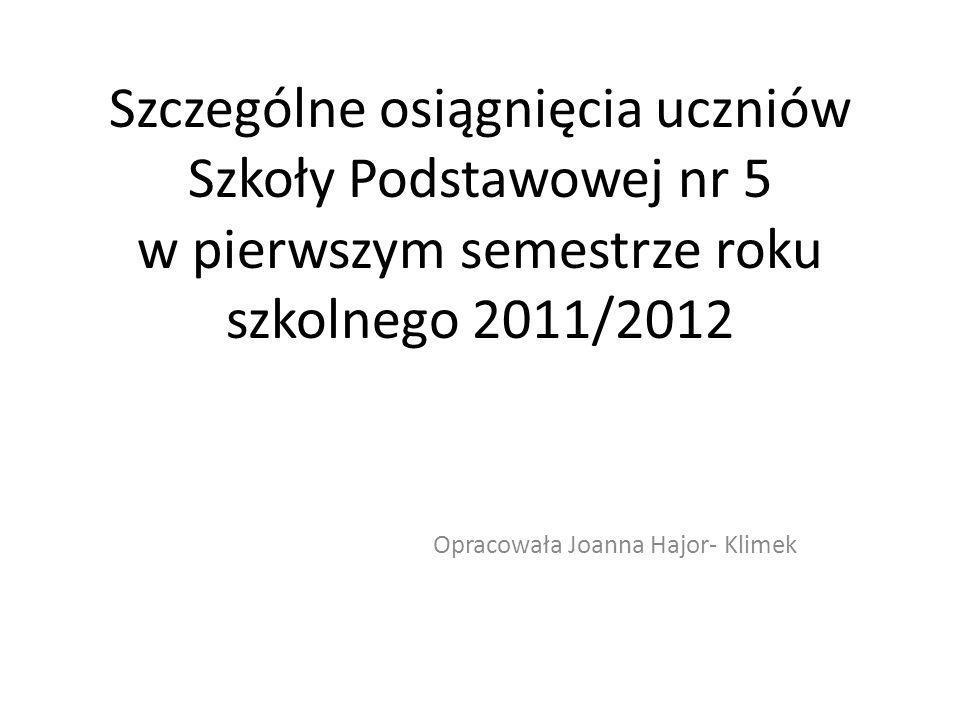 Szczególne osiągnięcia uczniów Szkoły Podstawowej nr 5 w pierwszym semestrze roku szkolnego 2011/2012 Opracowała Joanna Hajor- Klimek