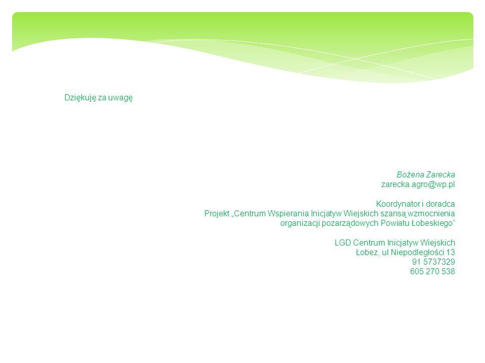 Dziękuję za uwagę Bożena Zarecka zarecka.agro@wp.pl Koordynator i doradca Projekt Centrum Wspierania Inicjatyw Wiejskich szansą wzmocnienia organizacji pozarządowych Powiatu Łobeskiego LGD Centrum Inicjatyw Wiejskich Łobez, ul Niepodległości 13 91 5737329 605 270 538