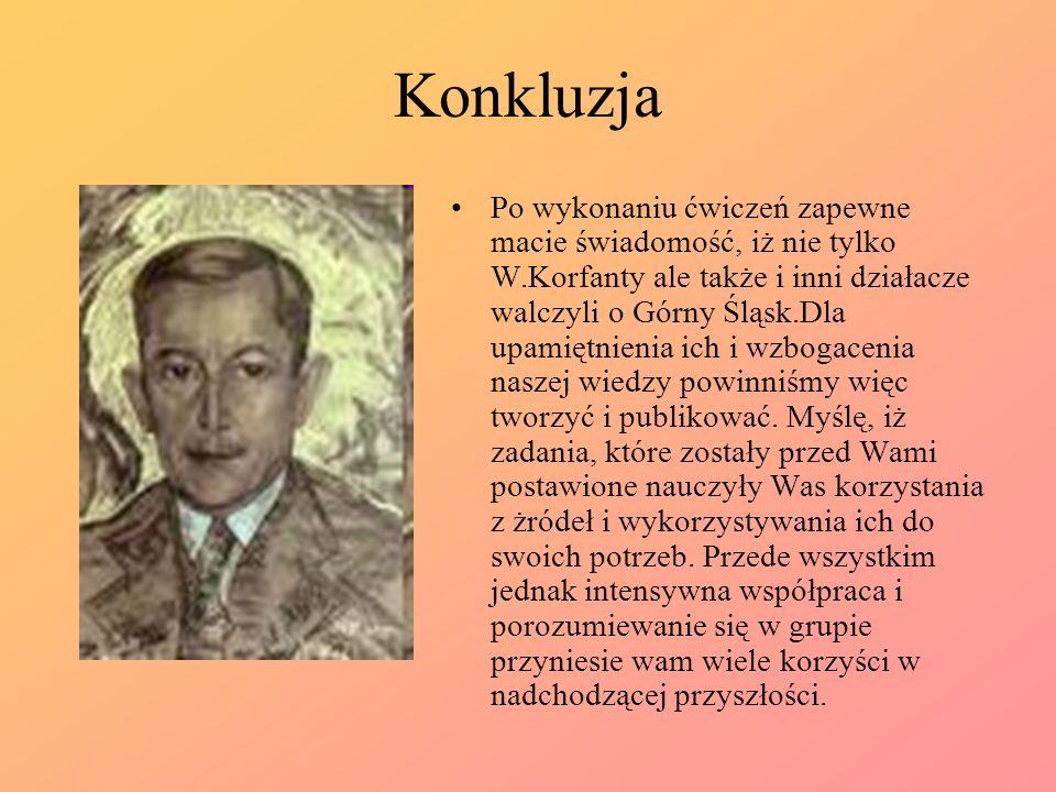Konkluzja Po wykonaniu ćwiczeń zapewne macie świadomość, iż nie tylko W.Korfanty ale także i inni działacze walczyli o Górny Śląsk.Dla upamiętnienia i
