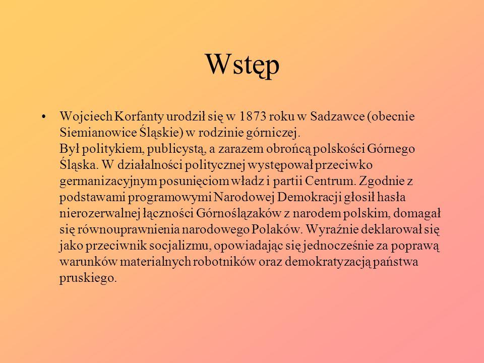 Wstęp Wojciech Korfanty urodził się w 1873 roku w Sadzawce (obecnie Siemianowice Śląskie) w rodzinie górniczej. Był politykiem, publicystą, a zarazem