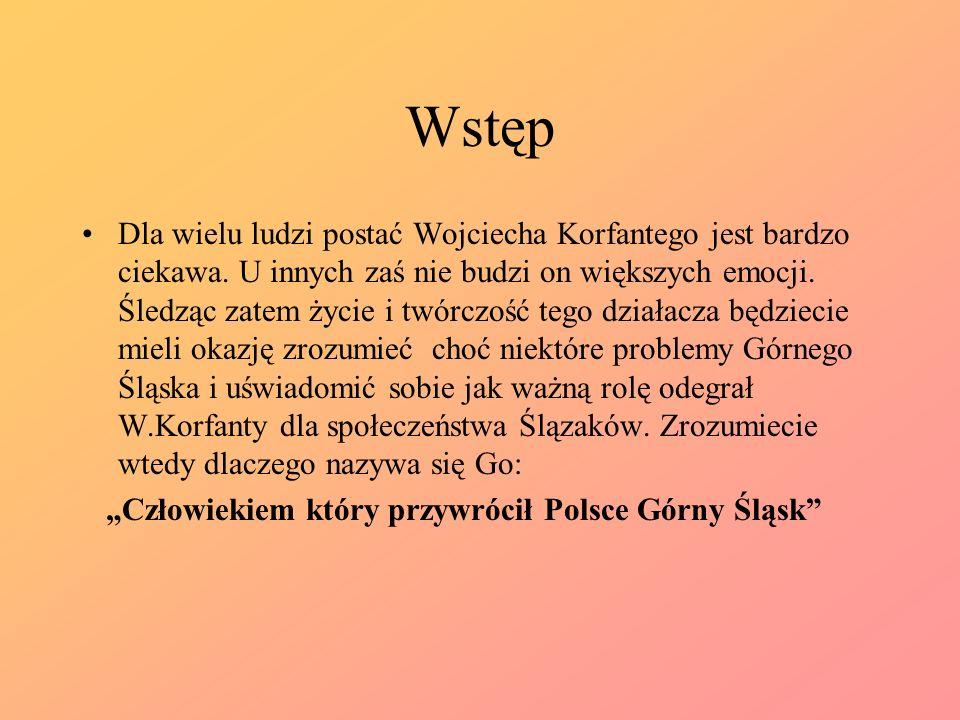 Wstęp Dla wielu ludzi postać Wojciecha Korfantego jest bardzo ciekawa. U innych zaś nie budzi on większych emocji. Śledząc zatem życie i twórczość teg