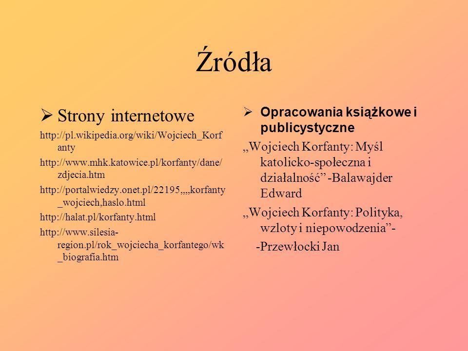 Źródła Strony internetowe http://pl.wikipedia.org/wiki/Wojciech_Korf anty http://www.mhk.katowice.pl/korfanty/dane/ zdjecia.htm http://portalwiedzy.on