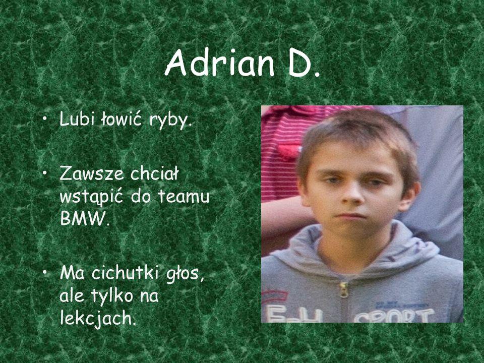Adrian D. Lubi łowić ryby. Zawsze chciał wstąpić do teamu BMW. Ma cichutki głos, ale tylko na lekcjach.