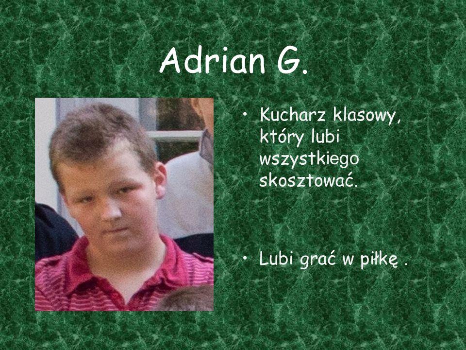 Adrian G. Kucharz klasowy, który lubi wszystk iego skosztować. Lubi grać w piłkę.
