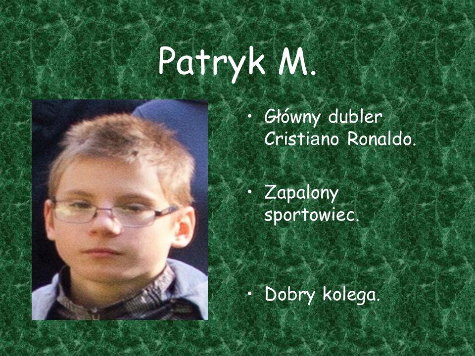 Patryk M. Główny dubler Cristi a no Ronaldo. Zapalony sportowiec. Dobry kolega.