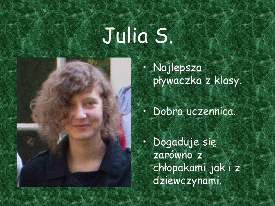 Julia S. Najlepsza pływaczka z klasy. Dobra uczennica. Dogaduje się zarówno z chłopakami jak i z dziewczynami.