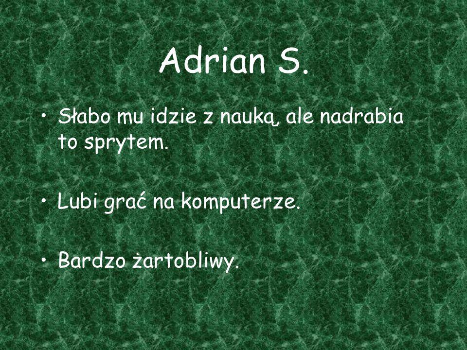 Adrian S. Słabo mu idzie z nauką, ale nadrabia to sprytem. Lubi grać na komputerze. Bardzo żartobliwy.