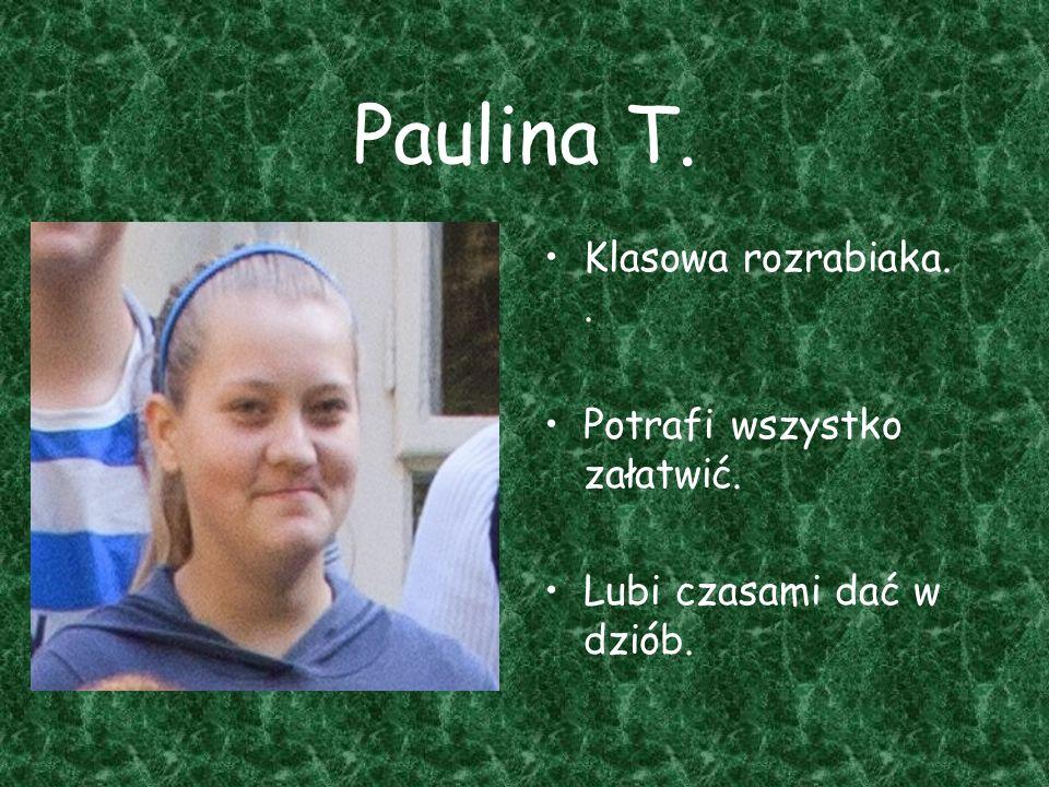Paulina T. Klasowa rozrabiaka.. Potrafi wszystko załatwić. Lubi czasami dać w dziób.