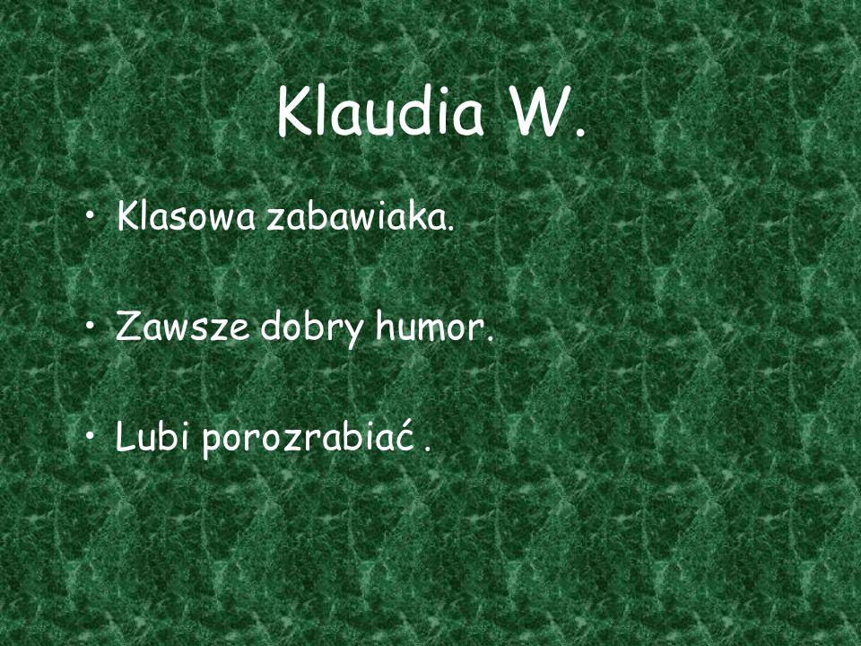 Klaudia W. Klasowa zabawiaka. Zawsze dobry humor. Lubi porozrabiać.