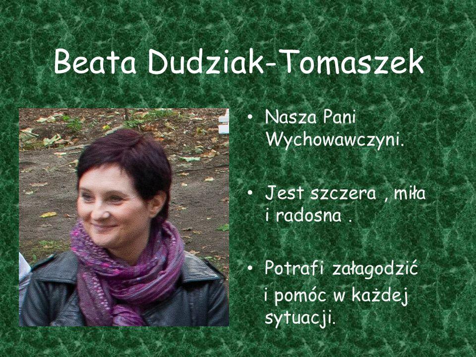 Beata Dudziak-Tomaszek Nasza Pani Wychowawczyni. Jest szczera, miła i radosna. Potrafi załagodzić i pomóc w każdej sytuacji.