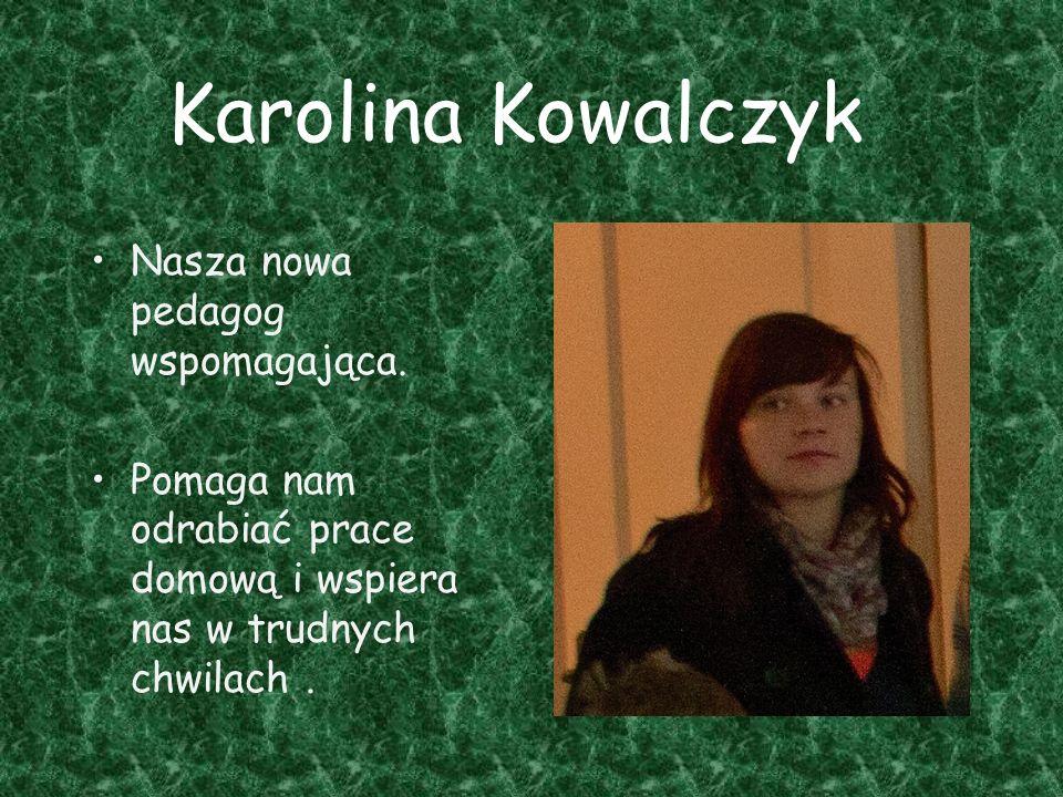 Karolina Kowalczyk Nasza nowa pedagog wspomagająca. Pomaga nam odrabiać prace domową i wspiera nas w trudnych chwilach.