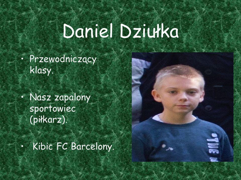 Daniel Dziułka Przewodniczący klasy. Nasz zapalony sportowiec (piłkarz). Kibic FC Barcelony.