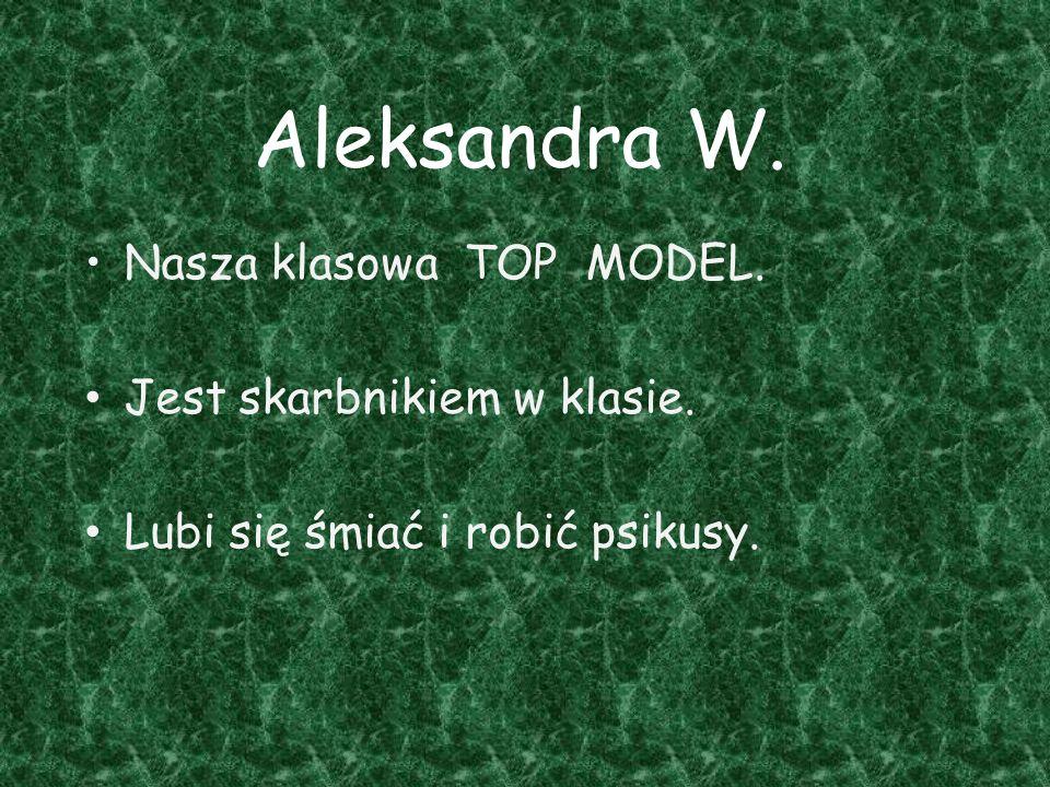 Aleksandra W. Nasza klasowa TOP MODEL. Jest skarbnikiem w klasie. Lubi się śmiać i robić psikusy.