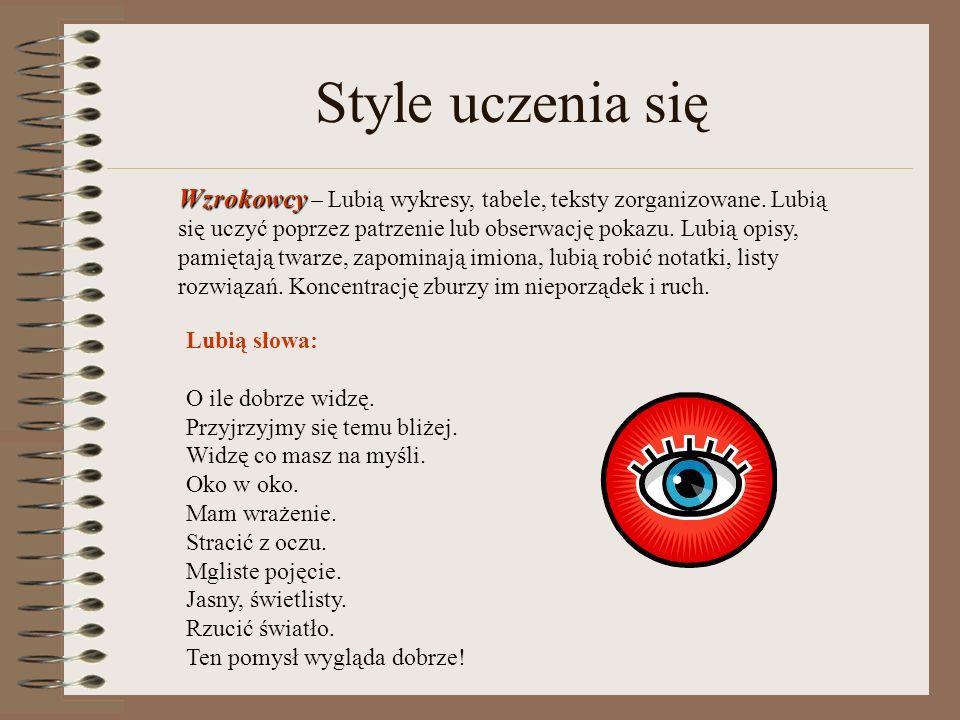 Style uczenia się Wzrokowcy Wzrokowcy – Lubią wykresy, tabele, teksty zorganizowane. Lubią się uczyć poprzez patrzenie lub obserwację pokazu. Lubią op