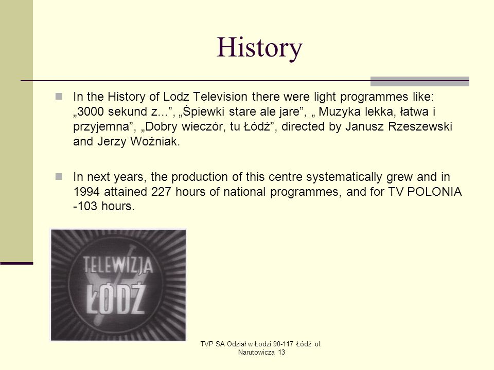 TVP SA Odział w Łodzi 90-117 Łódź ul. Narutowicza 13 History In the History of Lodz Television there were light programmes like: 3000 sekund z..., Śpi