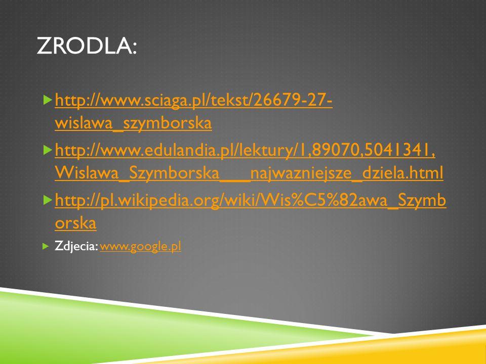 ZRODLA: http://www.sciaga.pl/tekst/26679-27- wislawa_szymborska http://www.sciaga.pl/tekst/26679-27- wislawa_szymborska http://www.edulandia.pl/lektur