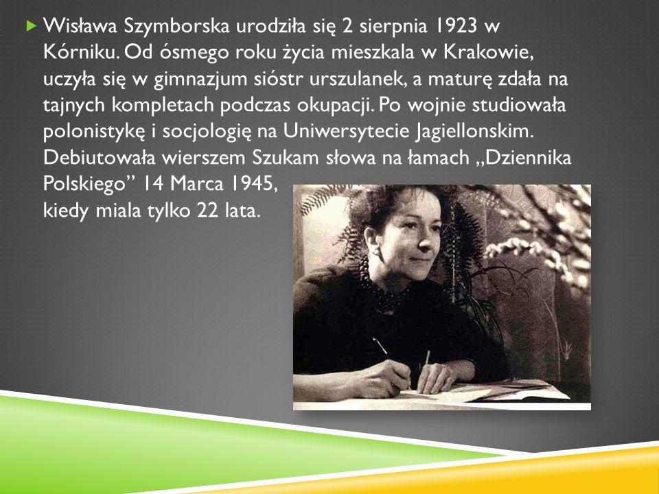 Wisława Szymborska urodziła się 2 sierpnia 1923 w Kórniku. Od ósmego roku życia mieszkala w Krakowie, uczyła się w gimnazjum sióstr urszulanek, a matu