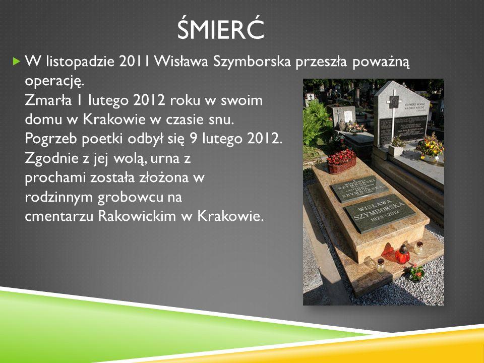 ŚMIERĆ W listopadzie 2011 Wisława Szymborska przeszła poważną operację. Zmarła 1 lutego 2012 roku w swoim domu w Krakowie w czasie snu. Pogrzeb poetki