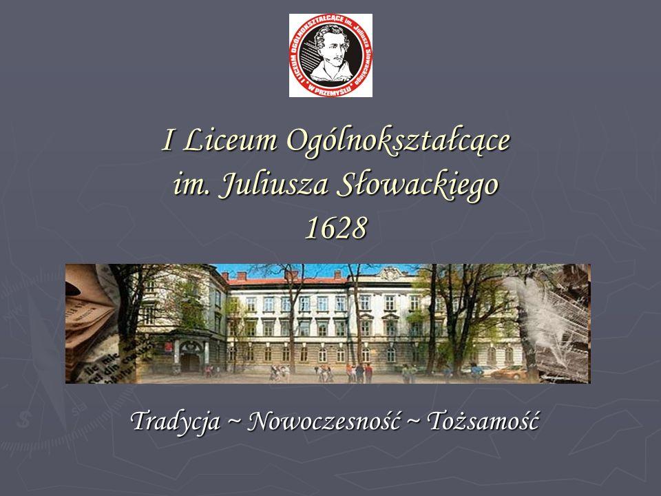 I Liceum Ogólnokształcące im. Juliusza Słowackiego 1628 Tradycja ~ Nowoczesność ~ Tożsamość