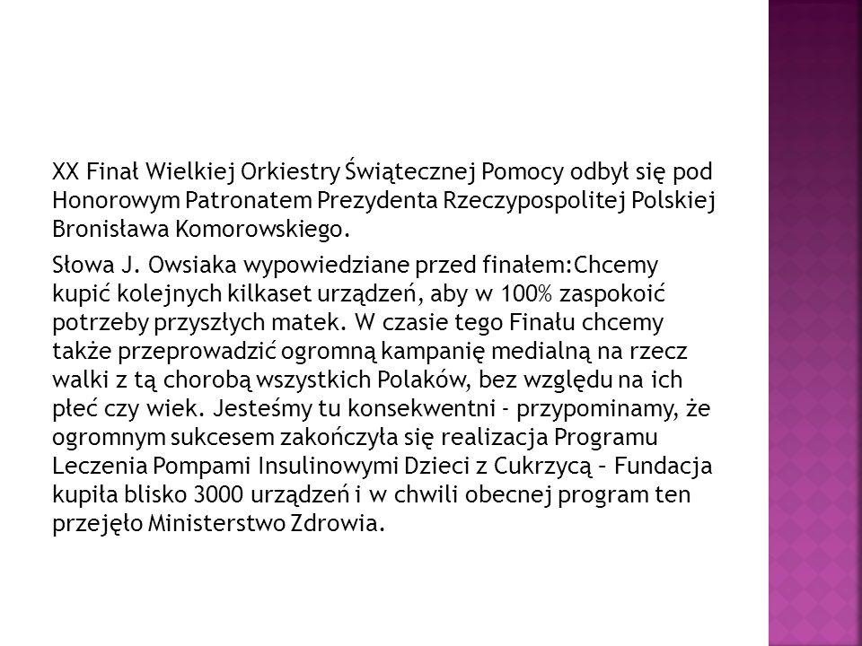 XX Finał Wielkiej Orkiestry Świątecznej Pomocy odbył się pod Honorowym Patronatem Prezydenta Rzeczypospolitej Polskiej Bronisława Komorowskiego. Słowa