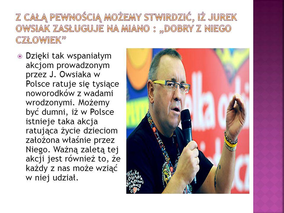 Dzięki tak wspaniałym akcjom prowadzonym przez J. Owsiaka w Polsce ratuje się tysiące noworodków z wadami wrodzonymi. Możemy być dumni, iż w Polsce is