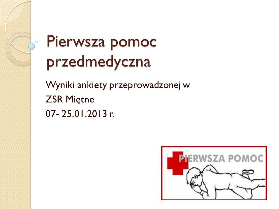 Pierwsza pomoc przedmedyczna Wyniki ankiety przeprowadzonej w ZSR Miętne 07- 25.01.2013 r.