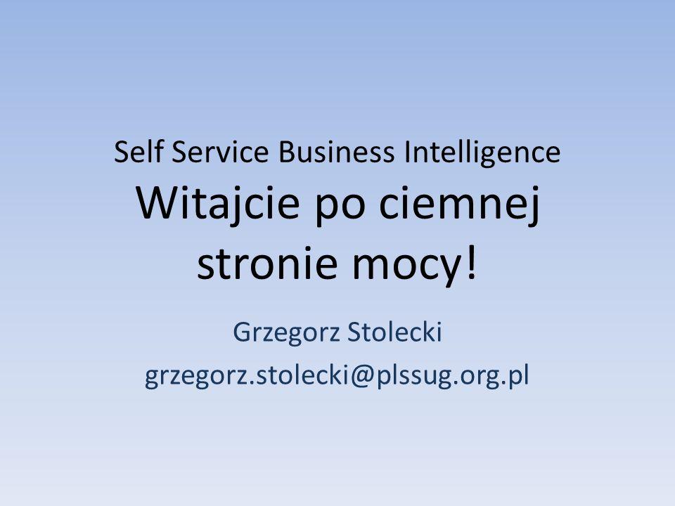 Self Service Business Intelligence Witajcie po ciemnej stronie mocy! Grzegorz Stolecki grzegorz.stolecki@plssug.org.pl