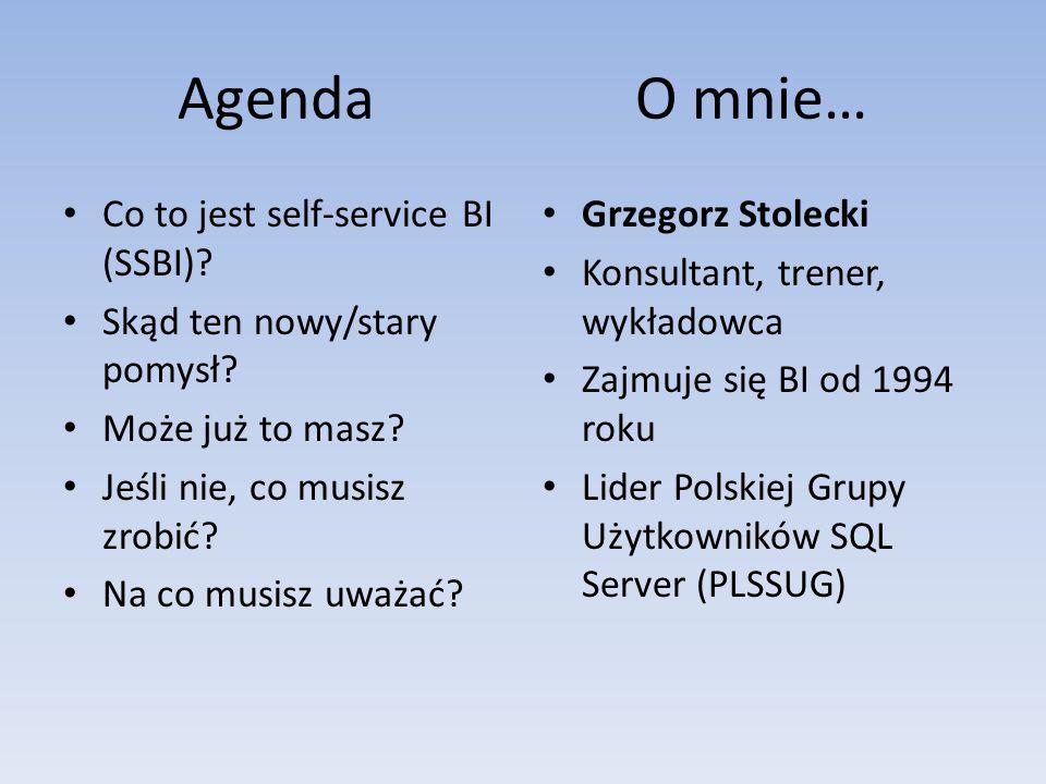 Agenda O mnie… Co to jest self-service BI (SSBI)? Skąd ten nowy/stary pomysł? Może już to masz? Jeśli nie, co musisz zrobić? Na co musisz uważać? Grze
