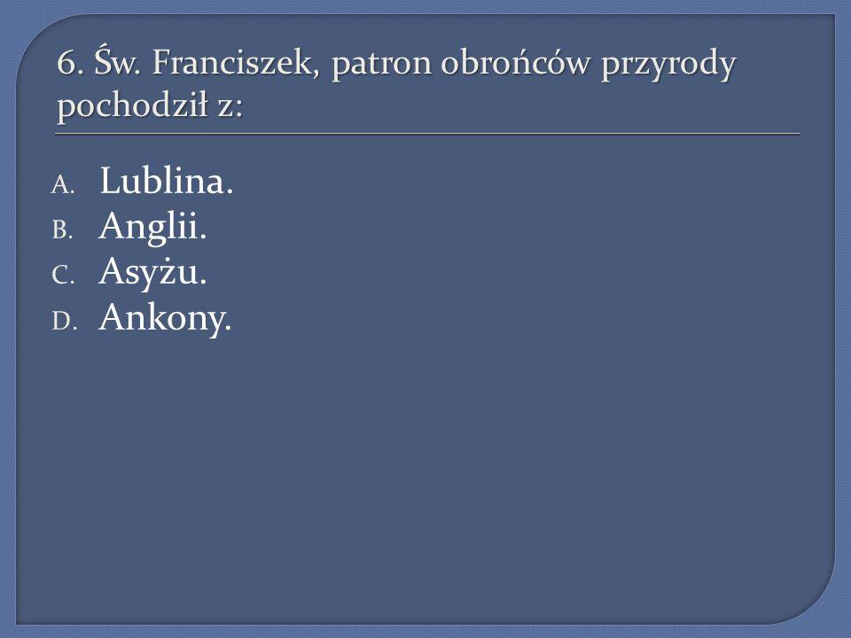 6. Św. Franciszek, patron obrońców przyrody pochodził z: A. Lublina. B. Anglii. C. Asyżu. D. Ankony.