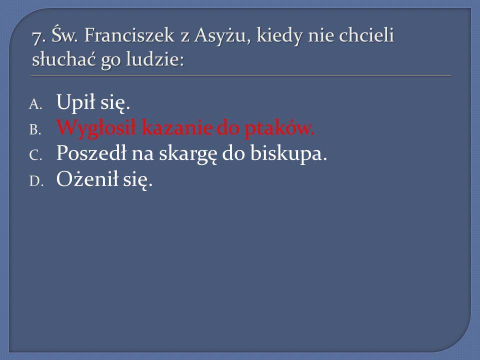7. Św. Franciszek z Asyżu, kiedy nie chcieli słuchać go ludzie: A. Upił się. B. Wygłosił kazanie do ptaków. C. Poszedł na skargę do biskupa. D. Ożenił