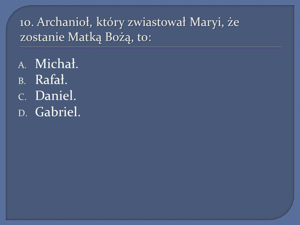 10.Archanioł, który zwiastował Maryi, że zostanie Matką Bożą, to: A.