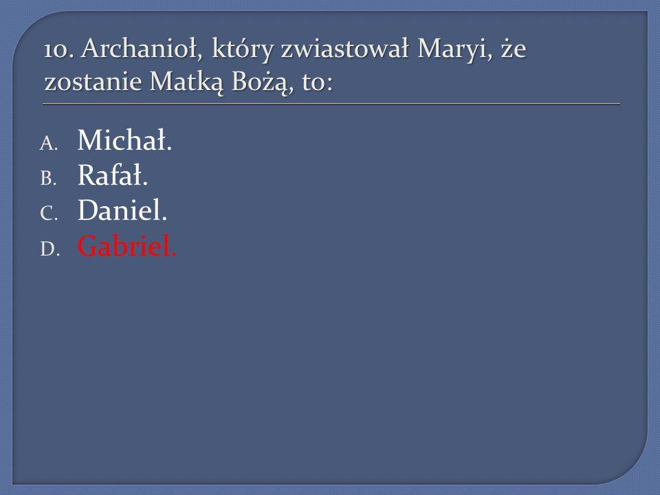 10. Archanioł, który zwiastował Maryi, że zostanie Matką Bożą, to: A. Michał. B. Rafał. C. Daniel. D. Gabriel.
