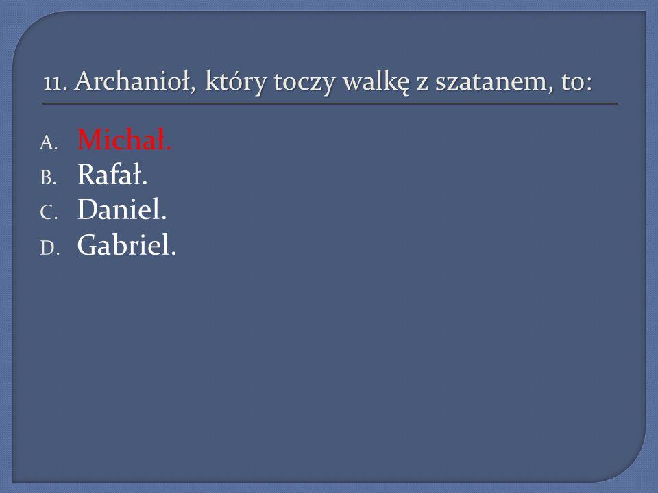 11. Archanioł, który toczy walkę z szatanem, to: A. Michał. B. Rafał. C. Daniel. D. Gabriel.