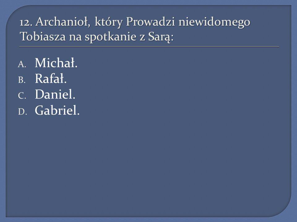12. Archanioł, który Prowadzi niewidomego Tobiasza na spotkanie z Sarą: A. Michał. B. Rafał. C. Daniel. D. Gabriel.