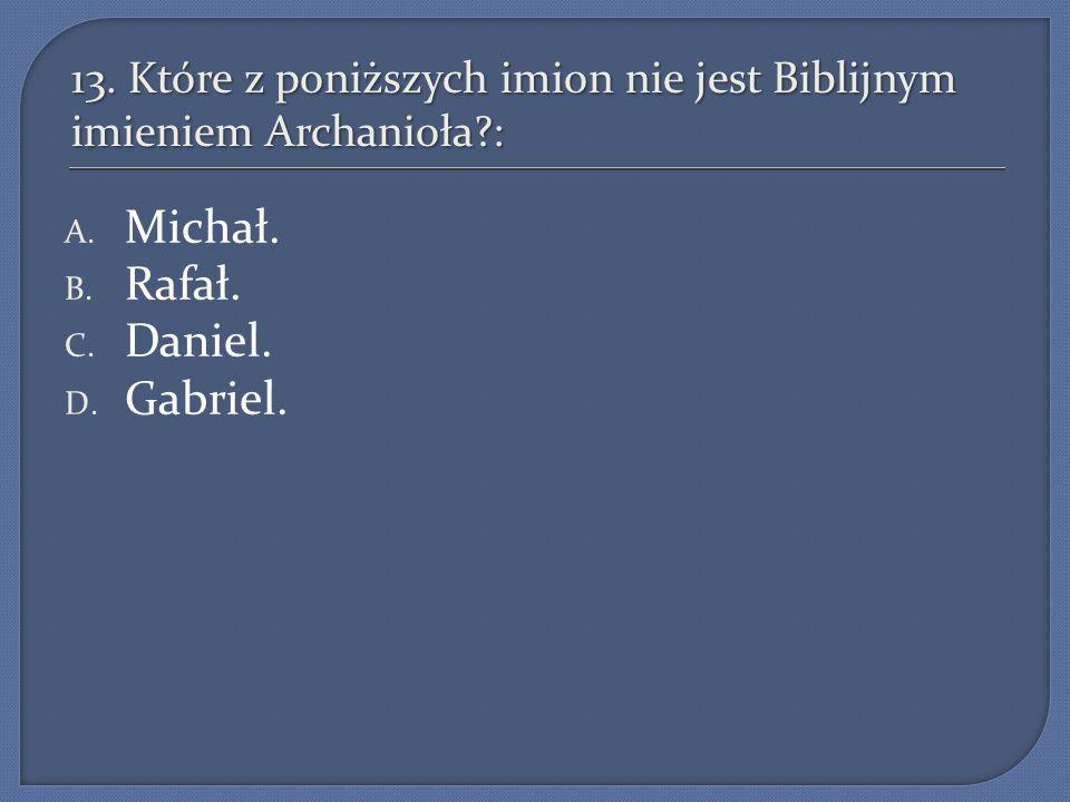 13. Które z poniższych imion nie jest Biblijnym imieniem Archanioła?: A. Michał. B. Rafał. C. Daniel. D. Gabriel.