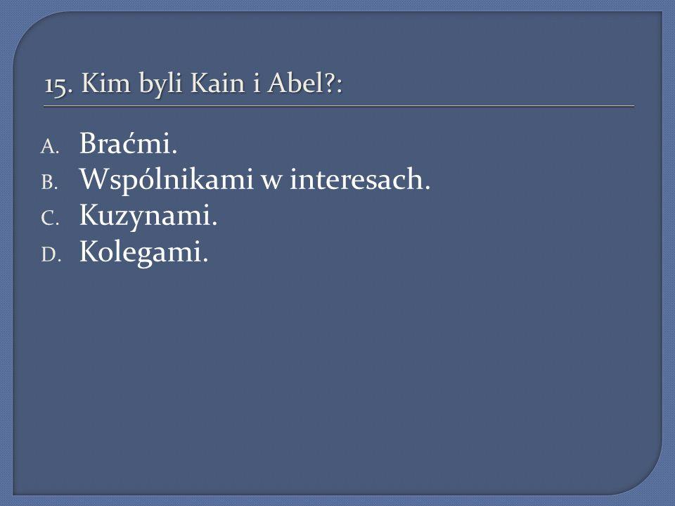 15. Kim byli Kain i Abel?: A. Braćmi. B. Wspólnikami w interesach. C. Kuzynami. D. Kolegami.