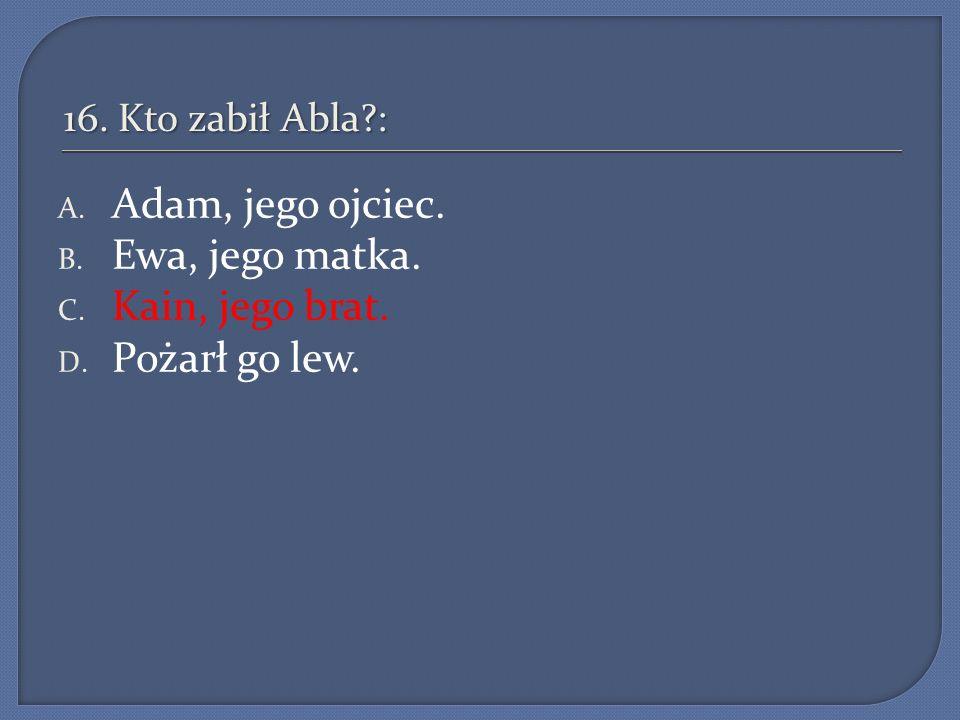16.Kto zabił Abla?: A. Adam, jego ojciec. B. Ewa, jego matka.