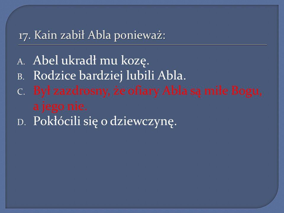 17. Kain zabił Abla ponieważ: A. Abel ukradł mu kozę. B. Rodzice bardziej lubili Abla. C. Był zazdrosny, że ofiary Abla są miłe Bogu, a jego nie. D. P