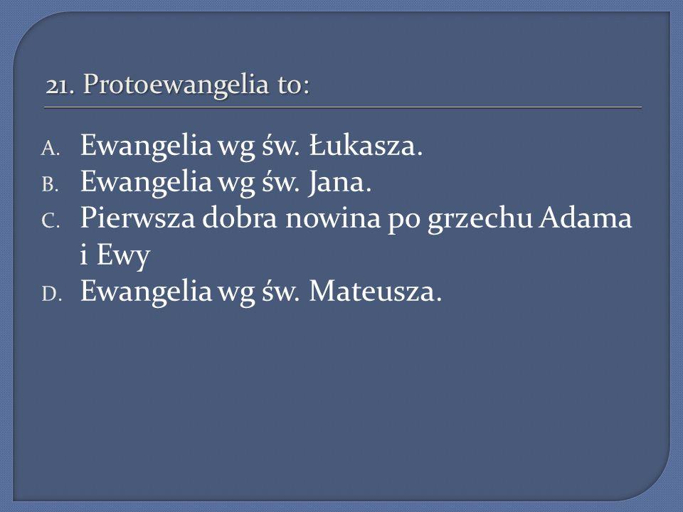21. Protoewangelia to: A. Ewangelia wg św. Łukasza. B. Ewangelia wg św. Jana. C. Pierwsza dobra nowina po grzechu Adama i Ewy D. Ewangelia wg św. Mate